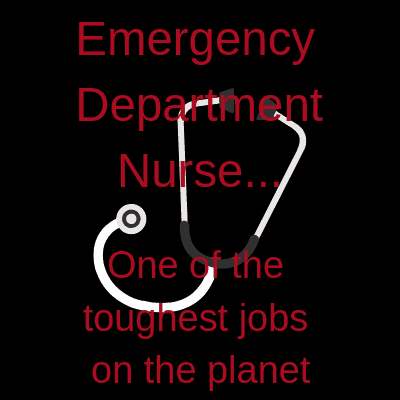 Emergency Department Nurse, one of the toughest jobs on the planet